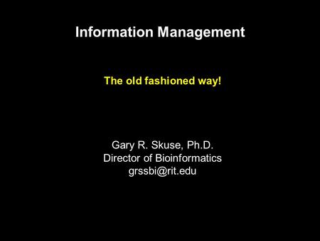 Information Management The old fashioned way! Gary R. Skuse, Ph.D. Director of Bioinformatics
