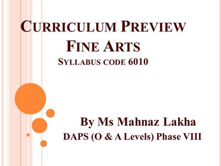 C URRICULUM P REVIEW F INE A RTS S YLLABUS CODE 6010 By Ms Mahnaz Lakha DAPS (O & A Levels) Phase VIII.