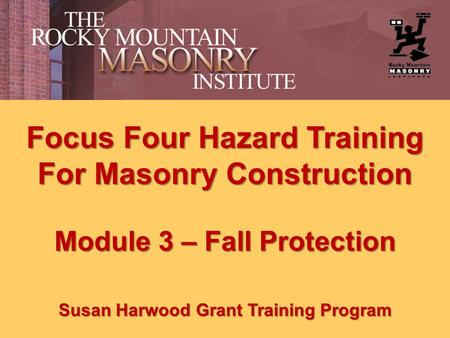 Focus Four Hazard Training For Masonry Construction Module 3 – Fall Protection Susan Harwood Grant Training Program.