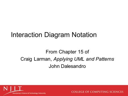 Interaction Diagram Notation From Chapter 15 of Craig Larman, Applying UML and Patterns John Dalesandro.