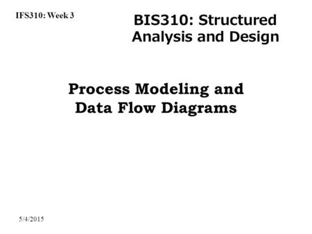 IFS310: Week 3 BIS310: Structured Analysis and Design 5/4/2015 Process Modeling and Data Flow Diagrams.