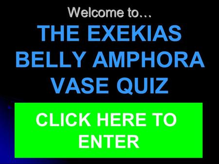 Welcome to… Welcome to… THE EXEKIAS BELLY AMPHORA VASE QUIZ CLICK HERE TO ENTER.