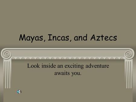 Mayas, Incas, and Aztecs Look inside an exciting adventure awaits you.