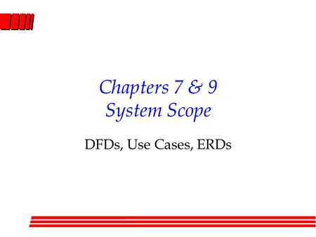 Chapters 7 & 9 System Scope DFDs, Use Cases, ERDs.