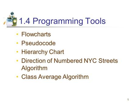 1 1.4 Programming Tools Flowcharts Pseudocode Hierarchy Chart Direction of Numbered NYC Streets Algorithm Class Average Algorithm.