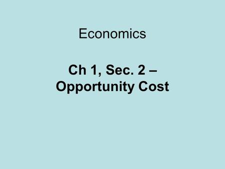 Economics Ch 1, Sec. 2 – Opportunity Cost. Trade-off An alternative that we sacrifice when we make a decision.