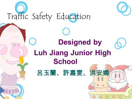 Traffic Safety Education   Designed by  Luh Jiang Junior High School 呂玉蘭、許嘉雯、洪安嫻.