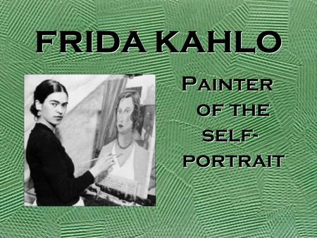 FRIDA KAHLO Painter of the self- portrait Painter of the self- portrait.