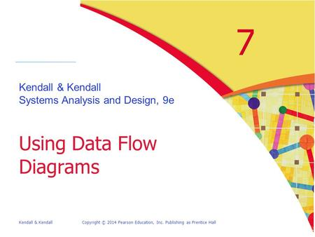Kendall & KendallCopyright © 2014 Pearson Education, Inc. Publishing as Prentice Hall 7 Kendall & Kendall Systems Analysis and Design, 9e Using Data Flow.