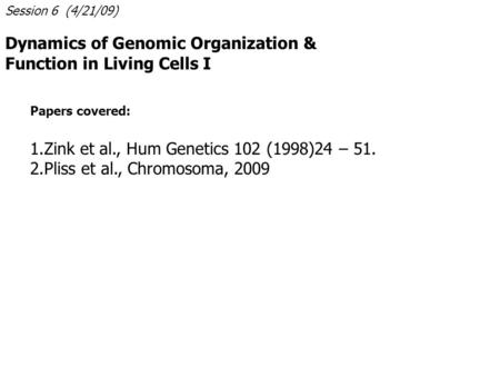 Session 6 (4/21/09) Dynamics of Genomic Organization & Function in Living Cells I Papers covered: 1.Zink et al., Hum Genetics 102 (1998)24 – 51. 2.Pliss.