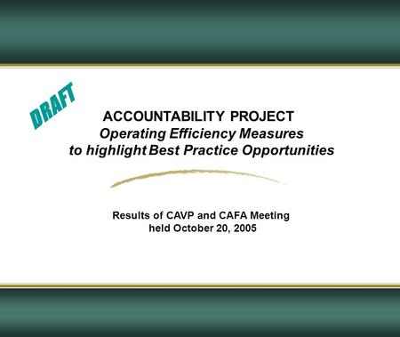 ACCOUNTABILITY PROJECT Operating Efficiency Measures to highlight Best Practice Opportunities Results of CAVP and CAFA Meeting held October 20, 2005 DRAFT.