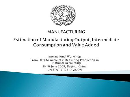 MANUFACTURING Estimation of Manufacturing Output, Intermediate Consumption and Value Added International Workshop From Data to Accounts: Measuring Production.