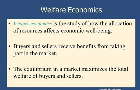 Copyright © 2004 South-Western Welfare Economics Welfare economics is the study of how the allocation of resources affects economic well-being. Buyers.