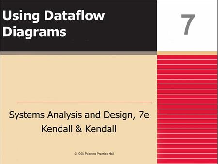 Using Dataflow Diagrams Systems Analysis and Design, 7e Kendall & Kendall 7 © 2008 Pearson Prentice Hall.