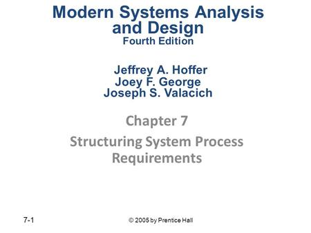 © 2005 by Prentice Hall 7-1 Chapter 7 Structuring System Process Requirements Modern Systems Analysis and Design Fourth Edition Jeffrey A. Hoffer Joey.