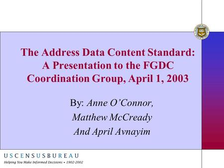 The Address Data Content Standard: A Presentation to the FGDC Coordination Group, April 1, 2003 By: Anne O'Connor, Matthew McCready And April Avnayim.