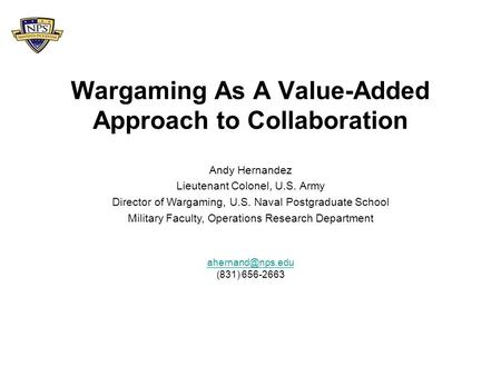 Wargaming As A Value-Added Approach to Collaboration (831) 656-2663 Andy Hernandez Lieutenant Colonel, U.S. Army Director of Wargaming,