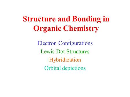 Structure and Bonding in Organic Chemistry Electron Configurations Lewis Dot Structures Hybridization Orbital depictions.