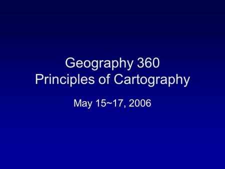 Geography 360 Principles of Cartography May 15~17, 2006.