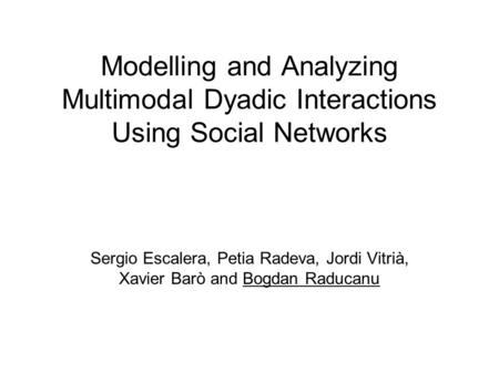 Modelling and Analyzing Multimodal Dyadic Interactions Using Social Networks Sergio Escalera, Petia Radeva, Jordi Vitrià, Xavier Barò and Bogdan Raducanu.