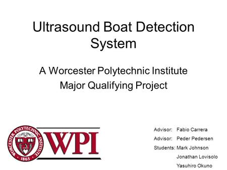 Ultrasound Boat Detection System A Worcester Polytechnic Institute Major Qualifying Project Advisor: Fabio Carrera Advisor: Peder Pedersen Students:Mark.