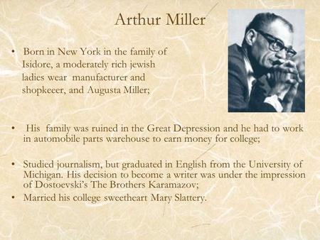 Arthur Miller Born in New York in the family of Isidore, a moderately rich jewish ladies wear manufacturer and shopkeeer, and Augusta Miller; His family.