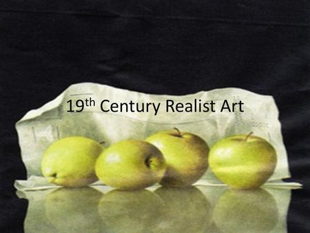 19 th Century Realist Art. REALISM Subject matter: life as it is Themes: ordinary places and people. Theory of art: to report and describe reality as.