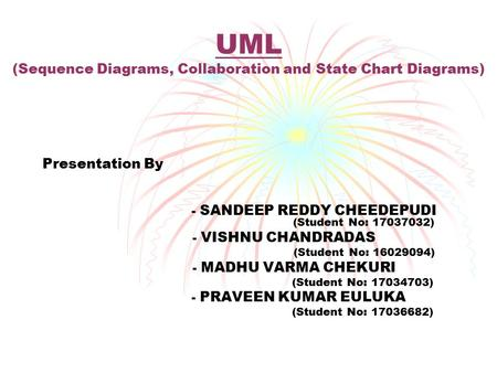UML (Sequence Diagrams, Collaboration and State Chart Diagrams) Presentation By - SANDEEP REDDY CHEEDEPUDI (Student No: 17037032) - VISHNU CHANDRADAS (Student.