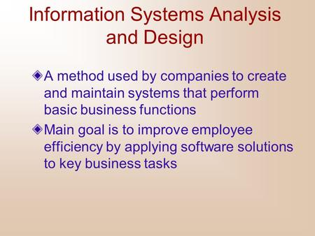 Information Systems Analysis and Design A method used by companies to create and maintain systems that perform basic business functions Main goal is to.