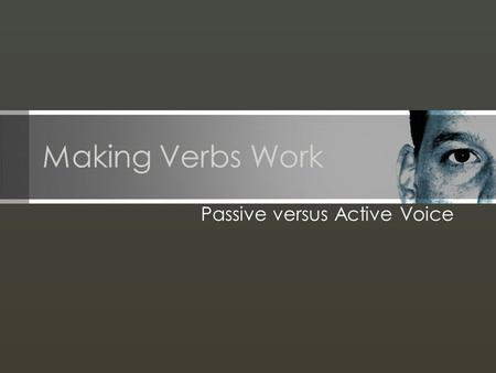 Making Verbs Work Passive versus Active Voice. Use strong verbs. Verbs provide the momentum of writing. Proper verb choice makes the difference between.