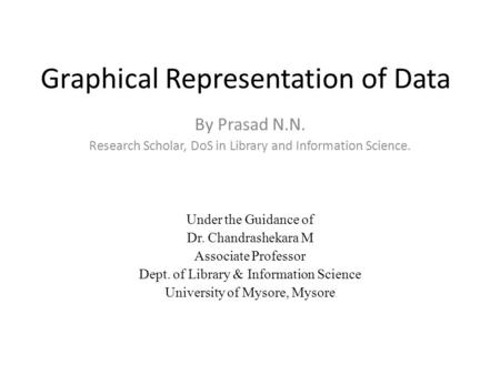 Graphical Representation of Data By Prasad N.N. Research Scholar, DoS in Library and Information Science. Under the Guidance of Dr. Chandrashekara M Associate.
