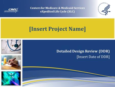 [Insert Project Name] Detailed Design Review (DDR) [Insert Date of DDR] Centers for Medicare & Medicaid Services eXpedited Life Cycle (XLC)