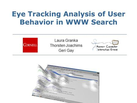 Eye Tracking Analysis of User Behavior in WWW Search Laura Granka Thorsten Joachims Geri Gay.