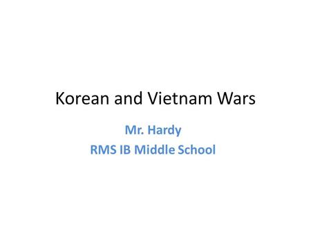 Korean and Vietnam Wars Mr. Hardy RMS IB Middle School.
