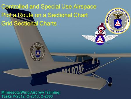 Scanner Course #4 Minnesota Wing Aircrew Training: Tasks P-2012, O-2013, O-2003 Controlled and Special Use Airspace Plot a Route on a Sectional Chart.