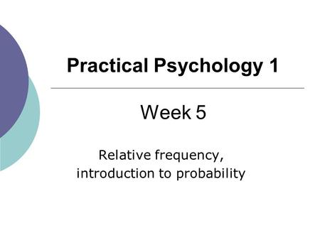 1 Practical Psychology 1 Week 5 Relative frequency, introduction to probability.