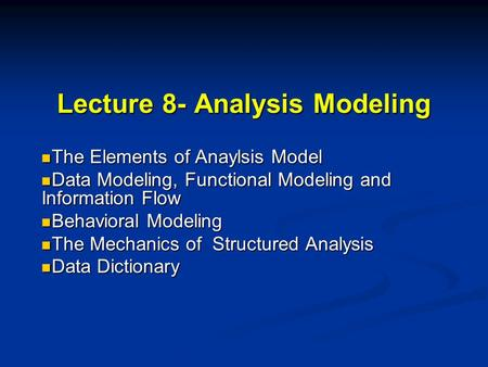 Lecture 8- Analysis Modeling The Elements of Anaylsis Model The Elements of Anaylsis Model Data Modeling, Functional Modeling and Information Flow Data.