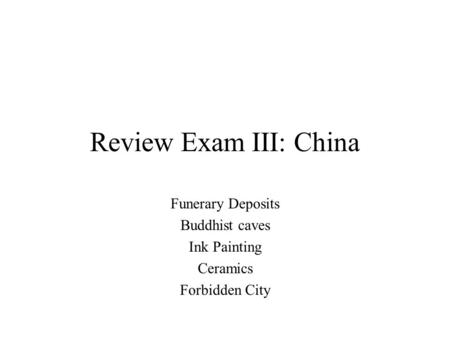 Review Exam III: China Funerary Deposits Buddhist caves Ink Painting Ceramics Forbidden City.