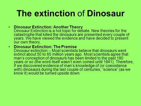 The extinction of Dinosaur Dinosaur Extinction: Another Theory Dinosaur Extinction is a hot topic for debate. New theories for the catastrophe that killed.