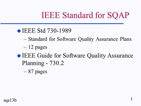 1 sqa13b IEEE Standard for SQAP u IEEE Std 730-1989 –Standard for Software Quality Assurance Plans –12 pages u IEEE Guide for Software Quality Assurance.