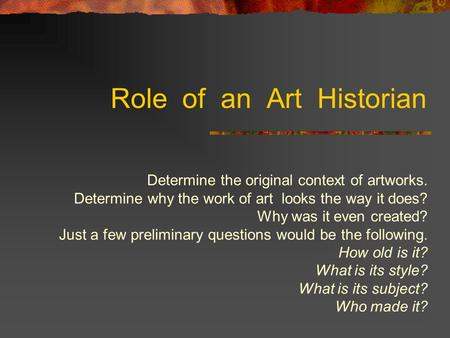 Role of an Art Historian Determine the original context of artworks. Determine why the work of art looks the way it does? Why was it even created? Just.