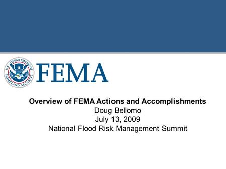 Overview of FEMA Actions and Accomplishments Doug Bellomo July 13, 2009 National Flood Risk Management Summit.