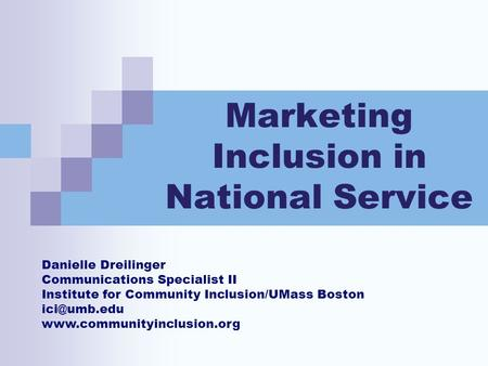 Marketing Inclusion in National Service Danielle Dreilinger Communications Specialist II Institute for Community Inclusion/UMass Boston