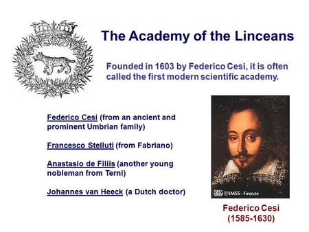 Federico Cesi (1585-1630) The Academy of the Linceans Founded in 1603 by Federico Cesi, it is often called the first modern scientific academy. Federico.
