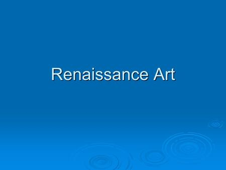 Renaissance Art.  First look as slides 3-6, what words would you use to describe Medieval Art?