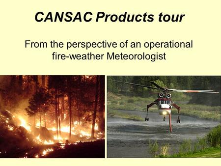 CANSAC Products tour From the perspective of an operational fire-weather Meteorologist.