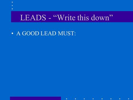 "LEADS - ""Write this down"" A GOOD LEAD MUST: 1. Capture the reader's interest."