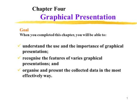 1 Chapter Four understand the use and the importance of graphical presentation; recognise the features of varies graphical presentations; and organise.