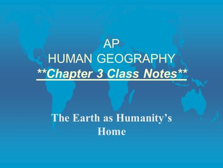 AP HUMAN GEOGRAPHY **Chapter 3 Class Notes** The Earth as Humanity's Home.