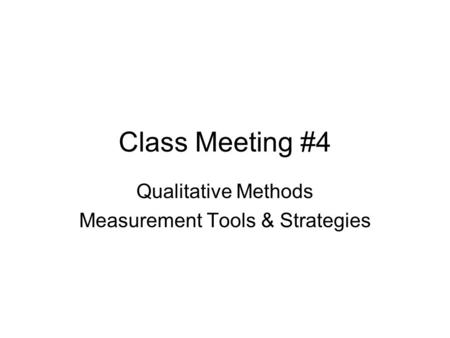 Class Meeting #4 Qualitative Methods Measurement Tools & Strategies.